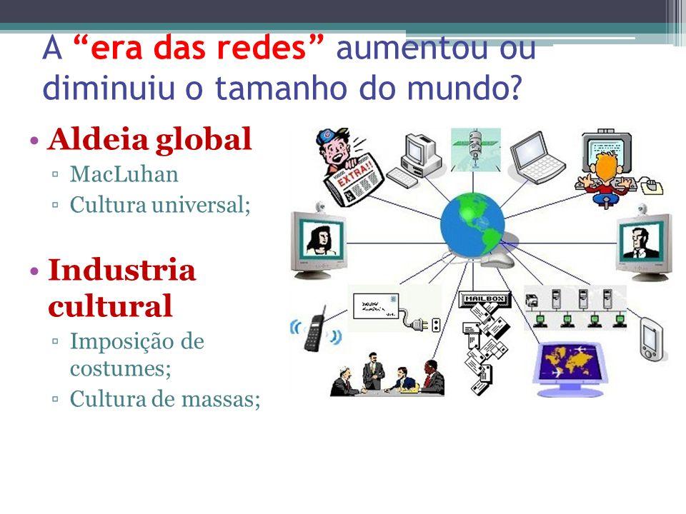 A era das redes aumentou ou diminuiu o tamanho do mundo? Aldeia global MacLuhan Cultura universal; Industria cultural Imposição de costumes; Cultura d
