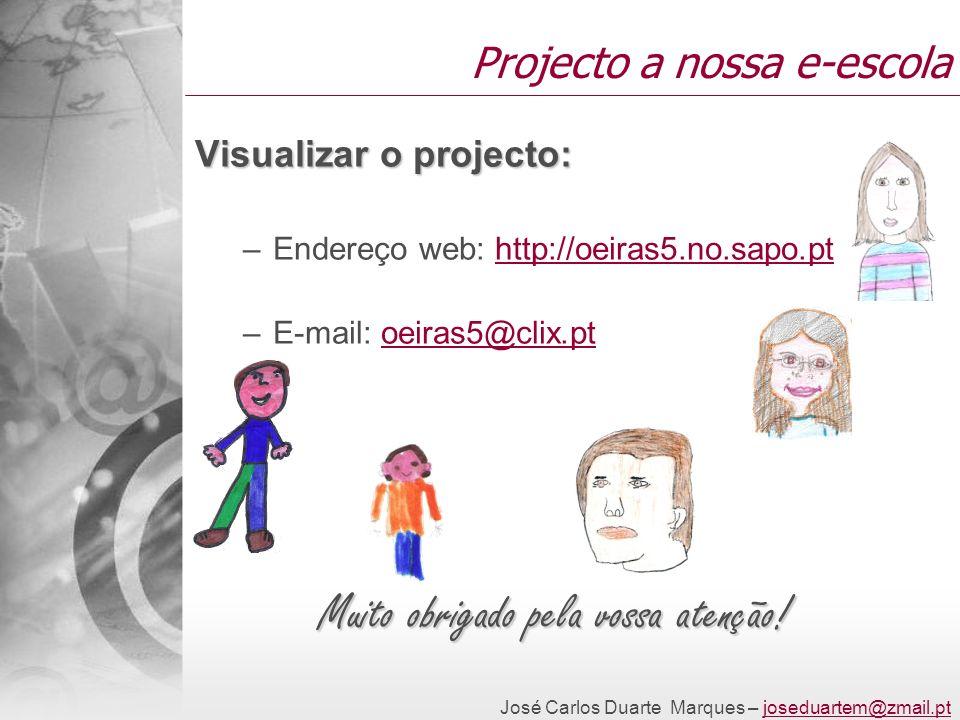 José Carlos Duarte Marques – joseduartem@zmail.ptjoseduartem@zmail.pt Projecto a nossa e-escola Visualizar o projecto: –Endereço web: http://oeiras5.no.sapo.pthttp://oeiras5.no.sapo.pt –E-mail: oeiras5@clix.ptoeiras5@clix.pt Muito obrigado pela vossa atenção!