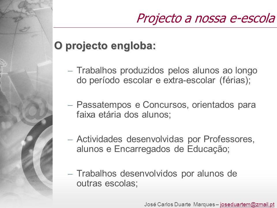 José Carlos Duarte Marques – joseduartem@zmail.ptjoseduartem@zmail.pt Projecto a nossa e-escola O projecto engloba: – Trabalhos produzidos pelos aluno