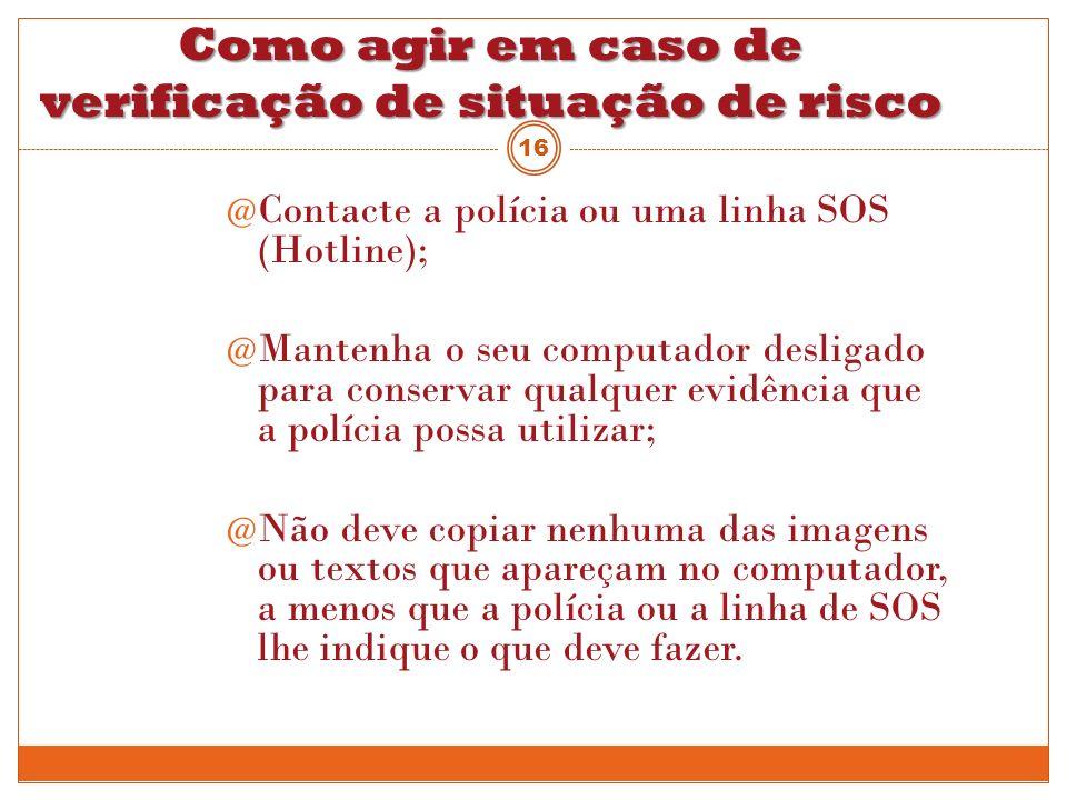 Como agir em caso de verificação de situação de risco @ Contacte a polícia ou uma linha SOS (Hotline); @ Mantenha o seu computador desligado para cons