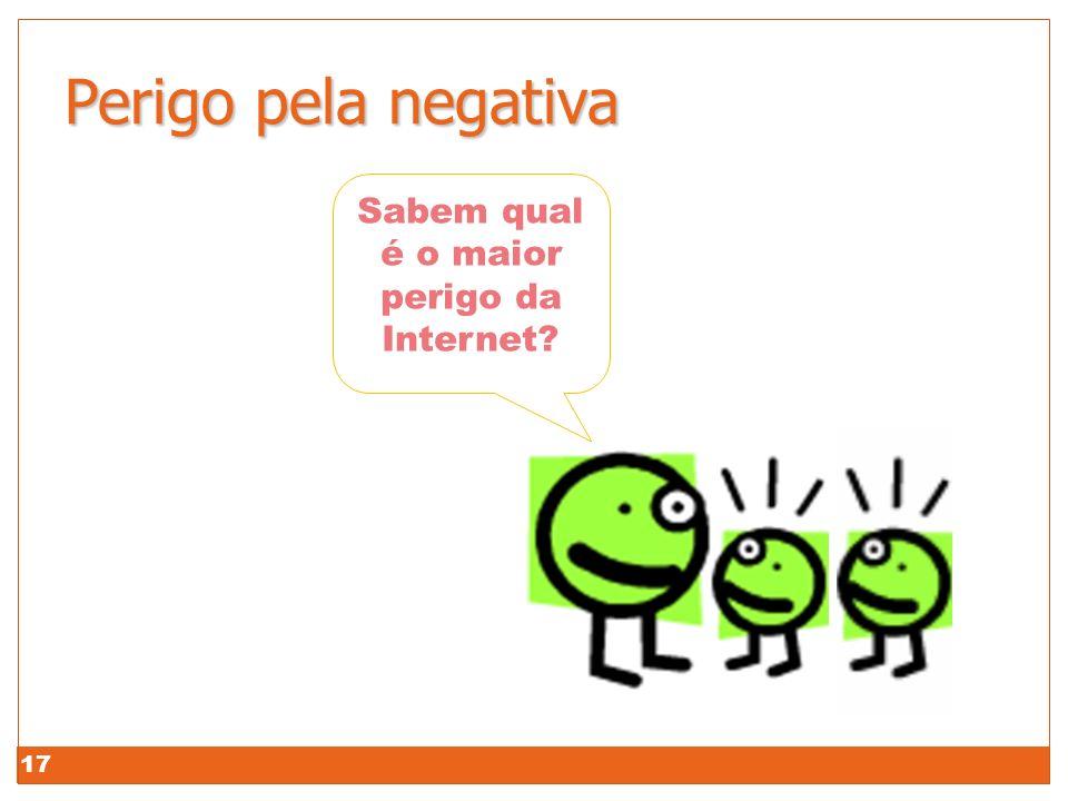 17 Perigo pela negativa Perigo pela negativa! Sabem qual é o maior perigo da Internet?
