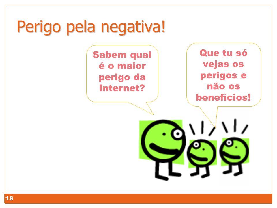 18 Perigo pela negativa! Que tu só vejas os perigos e não os benefícios! Sabem qual é o maior perigo da Internet?