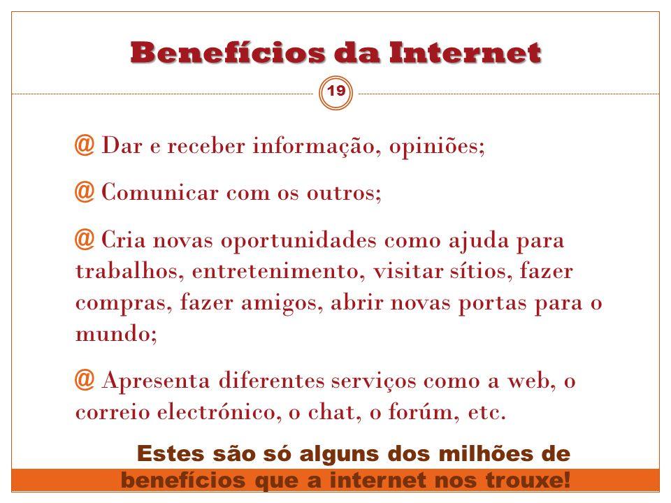 Benefícios da Internet @ Dar e receber informação, opiniões; @ Comunicar com os outros; @ Cria novas oportunidades como ajuda para trabalhos, entreten