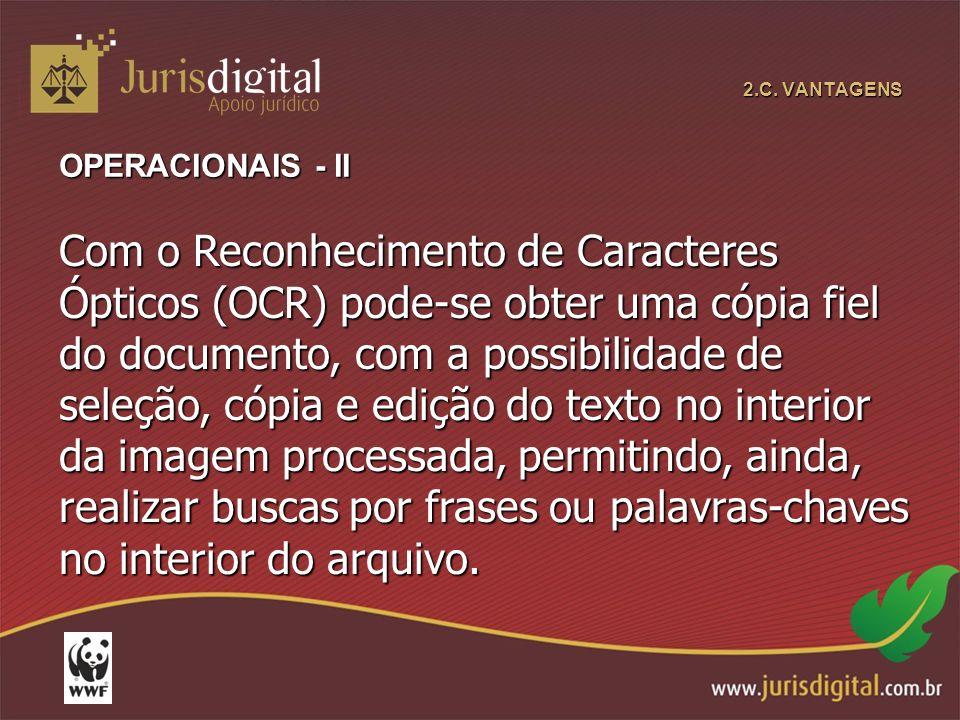 2.C. VANTAGENS OPERACIONAIS - II Com o Reconhecimento de Caracteres Ópticos (OCR) pode-se obter uma cópia fiel do documento, com a possibilidade de se
