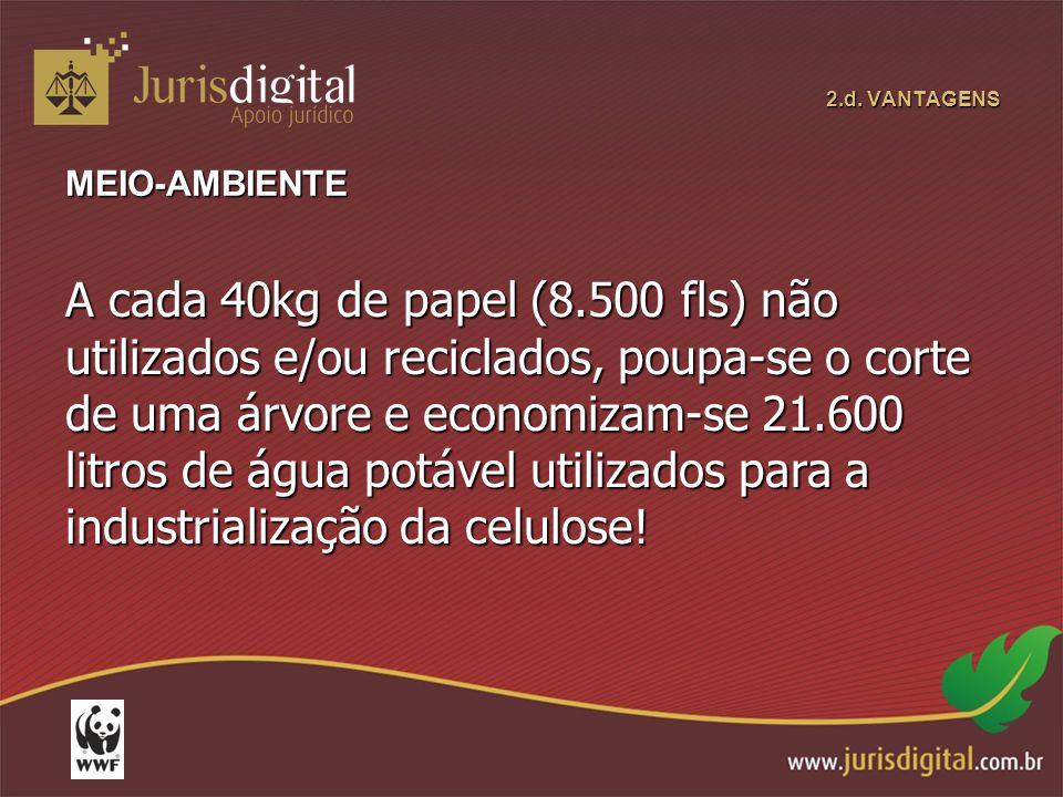 2.d. VANTAGENS MEIO-AMBIENTE A cada 40kg de papel (8.500 fls) não utilizados e/ou reciclados, poupa-se o corte de uma árvore e economizam-se 21.600 li