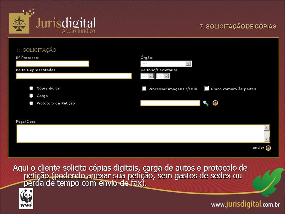 7. SOLICITAÇÃO DE CÓPIAS Aqui o cliente solicita cópias digitais, carga de autos e protocolo de petição (podendo anexar sua petição, sem gastos de sed