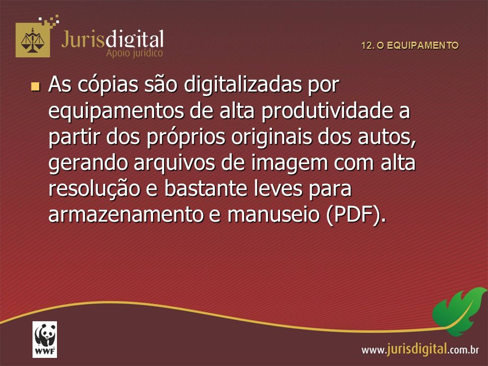 12. O EQUIPAMENTO As cópias são digitalizadas por equipamentos de alta produtividade a partir dos próprios originais dos autos, gerando arquivos de im