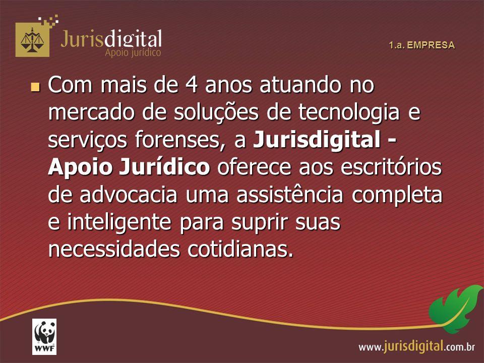 1.a. EMPRESA Com mais de 4 anos atuando no mercado de soluções de tecnologia e serviços forenses, a Jurisdigital - Apoio Jurídico oferece aos escritór