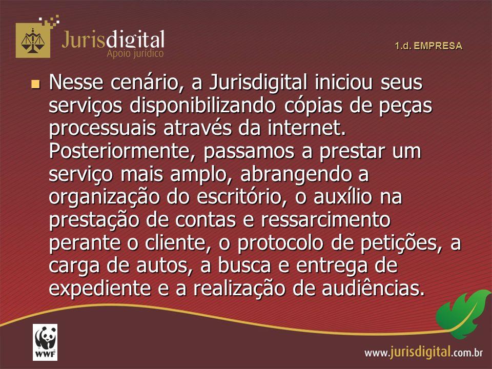 1.d. EMPRESA Nesse cenário, a Jurisdigital iniciou seus serviços disponibilizando cópias de peças processuais através da internet. Posteriormente, pas
