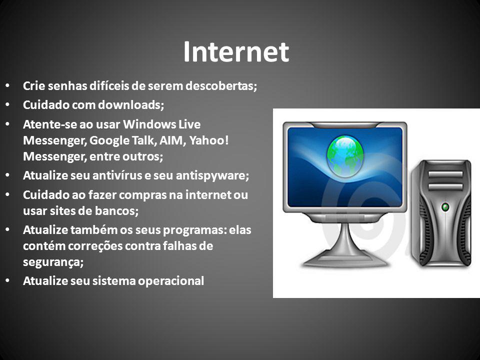 Internet Crie senhas difíceis de serem descobertas; Cuidado com downloads; Atente-se ao usar Windows Live Messenger, Google Talk, AIM, Yahoo.