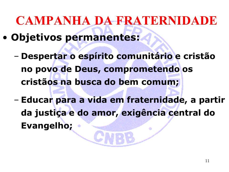 CAMPANHA DA FRATERNIDADE Objetivos permanentes: –Despertar o espírito comunitário e cristão no povo de Deus, comprometendo os cristãos na busca do bem