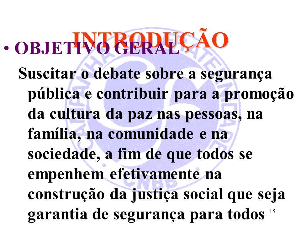 15 INTRODUÇÃO OBJETIVO GERAL Suscitar o debate sobre a segurança pública e contribuir para a promoção da cultura da paz nas pessoas, na família, na co