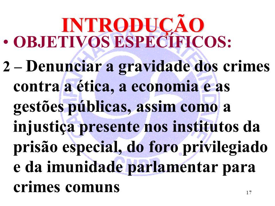 17 INTRODUÇÃO OBJETIVOS ESPECÍFICOS: 2 – Denunciar a gravidade dos crimes contra a ética, a economia e as gestões públicas, assim como a injustiça presente nos institutos da prisão especial, do foro privilegiado e da imunidade parlamentar para crimes comuns