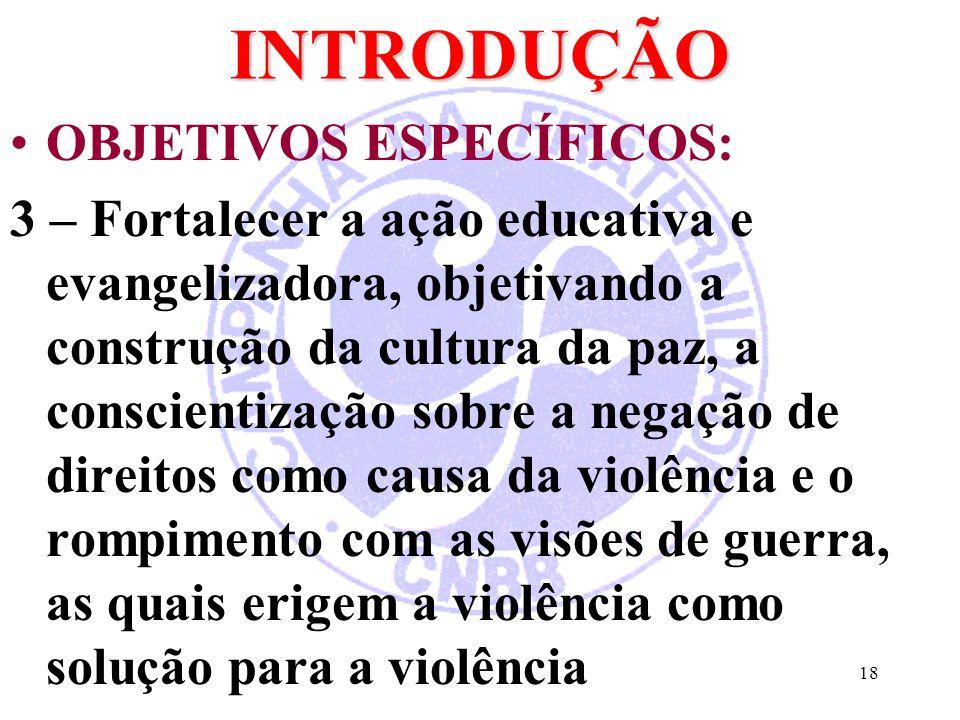 18INTRODUÇÃO OBJETIVOS ESPECÍFICOS: 3 – Fortalecer a ação educativa e evangelizadora, objetivando a construção da cultura da paz, a conscientização so