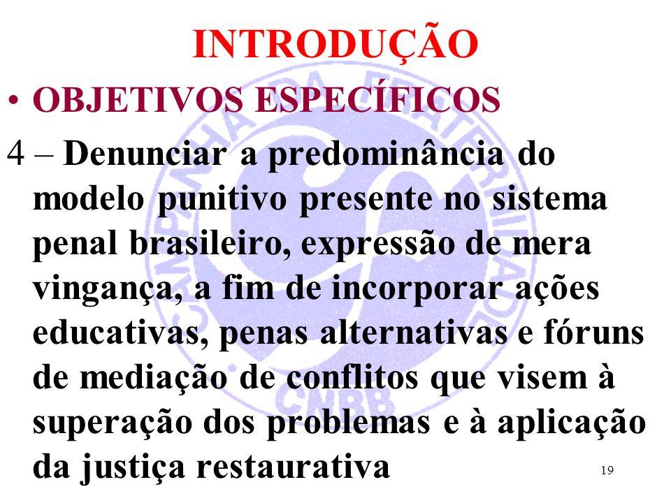 INTRODUÇÃO OBJETIVOS ESPECÍFICOS 4 – Denunciar a predominância do modelo punitivo presente no sistema penal brasileiro, expressão de mera vingança, a