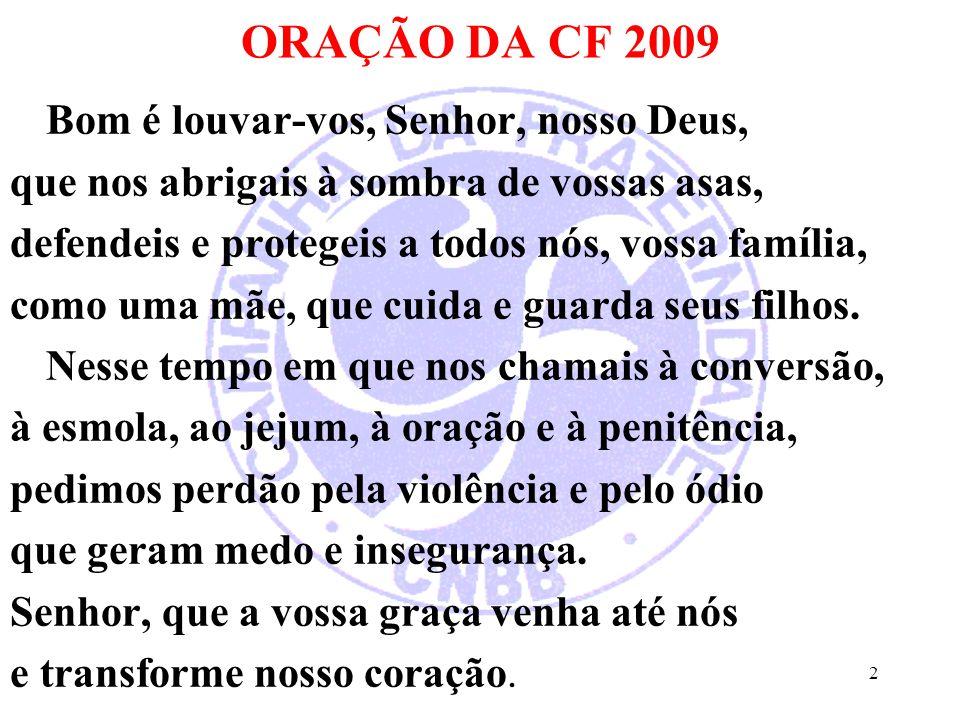 ORAÇÃO DA CF 2009 Bom é louvar-vos, Senhor, nosso Deus, que nos abrigais à sombra de vossas asas, defendeis e protegeis a todos nós, vossa família, co