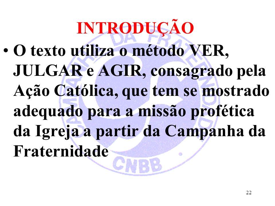 INTRODUÇÃO O texto utiliza o método VER, JULGAR e AGIR, consagrado pela Ação Católica, que tem se mostrado adequado para a missão profética da Igreja a partir da Campanha da Fraternidade 22