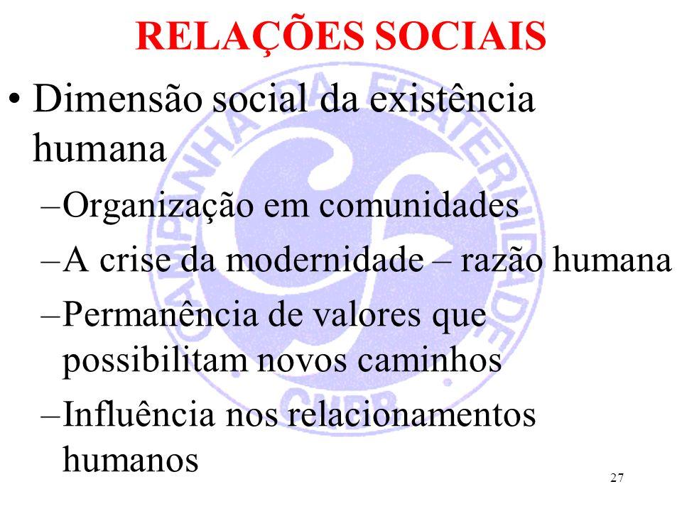 RELAÇÕES SOCIAIS Dimensão social da existência humana –Organização em comunidades –A crise da modernidade – razão humana –Permanência de valores que possibilitam novos caminhos –Influência nos relacionamentos humanos 27