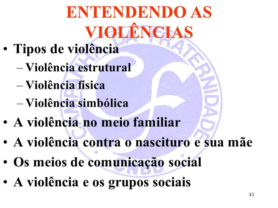 41 ENTENDENDO AS VIOLÊNCIAS Tipos de violência –Violência estrutural –Violência física –Violência simbólica A violência no meio familiar A violência contra o nascituro e sua mãe Os meios de comunicação social A violência e os grupos sociais