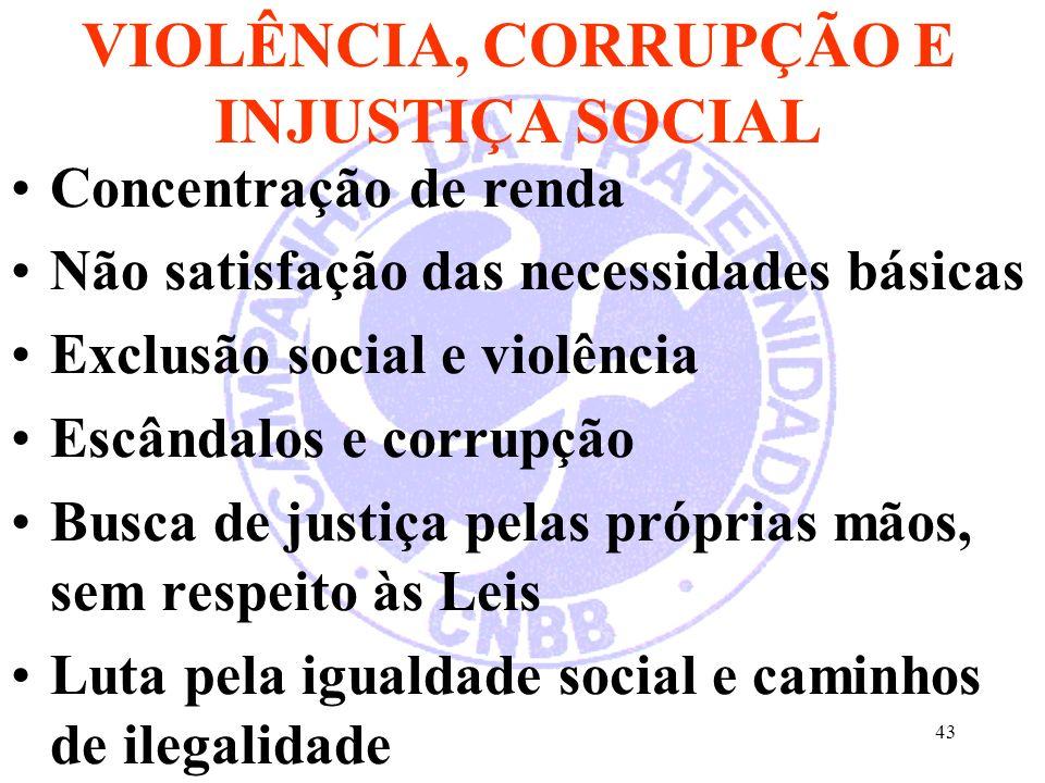 43 VIOLÊNCIA, CORRUPÇÃO E INJUSTIÇA SOCIAL Concentração de renda Não satisfação das necessidades básicas Exclusão social e violência Escândalos e corrupção Busca de justiça pelas próprias mãos, sem respeito às Leis Luta pela igualdade social e caminhos de ilegalidade