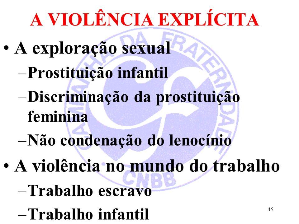 A VIOLÊNCIA EXPLÍCITA A exploração sexual –Prostituição infantil –Discriminação da prostituição feminina –Não condenação do lenocínio A violência no mundo do trabalho –Trabalho escravo –Trabalho infantil 45