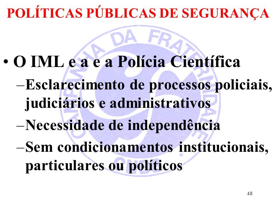 POLÍTICAS PÚBLICAS DE SEGURANÇA O IML e a e a Polícia Científica –Esclarecimento de processos policiais, judiciários e administrativos –Necessidade de independência –Sem condicionamentos institucionais, particulares ou políticos 48