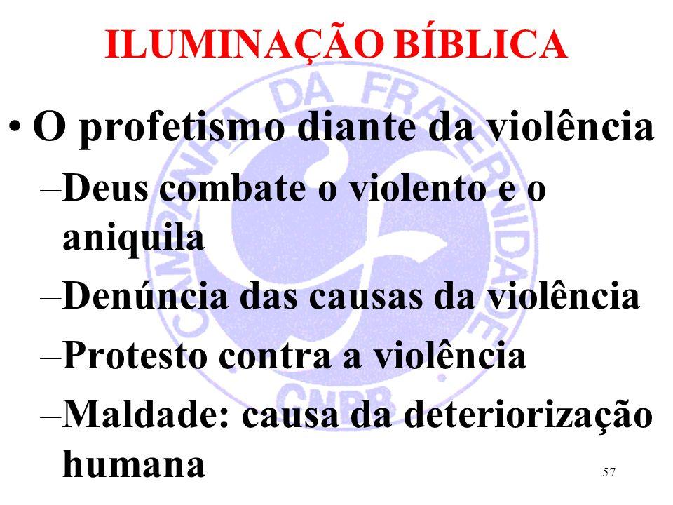 ILUMINAÇÃO BÍBLICA O profetismo diante da violência –Deus combate o violento e o aniquila –Denúncia das causas da violência –Protesto contra a violência –Maldade: causa da deteriorização humana 57