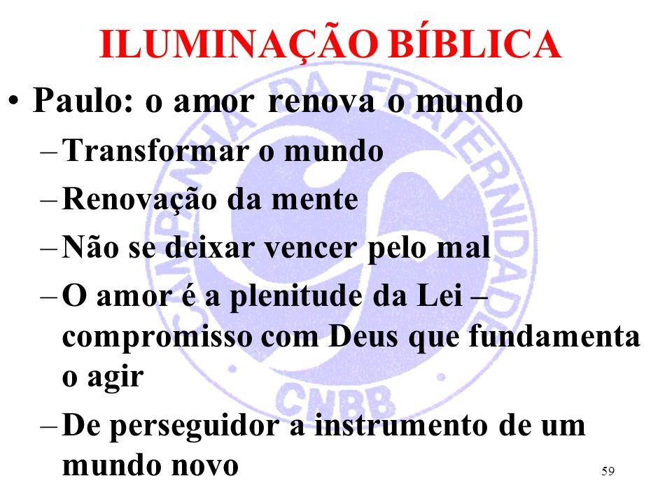 ILUMINAÇÃO BÍBLICA Paulo: o amor renova o mundo –Transformar o mundo –Renovação da mente –Não se deixar vencer pelo mal –O amor é a plenitude da Lei – compromisso com Deus que fundamenta o agir –De perseguidor a instrumento de um mundo novo 59