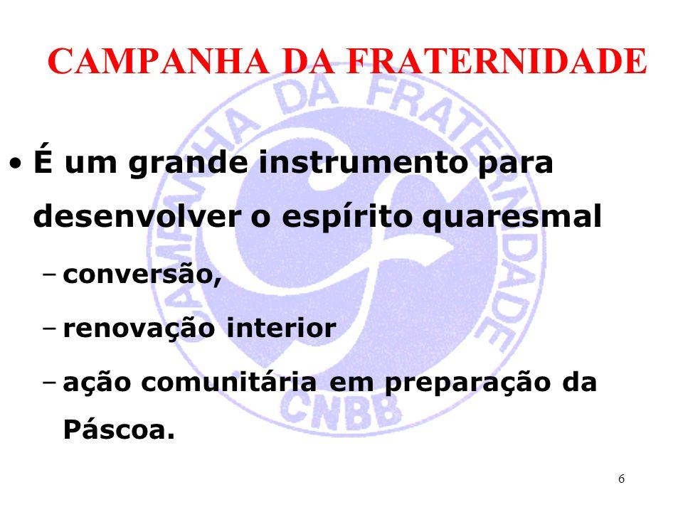 CAMPANHA DA FRATERNIDADE É um grande instrumento para desenvolver o espírito quaresmal –conversão, –renovação interior –ação comunitária em preparação