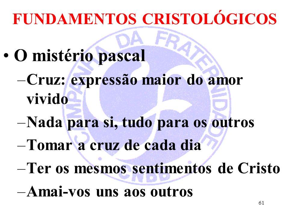 FUNDAMENTOS CRISTOLÓGICOS O mistério pascal –Cruz: expressão maior do amor vivido –Nada para si, tudo para os outros –Tomar a cruz de cada dia –Ter os mesmos sentimentos de Cristo –Amai-vos uns aos outros 61