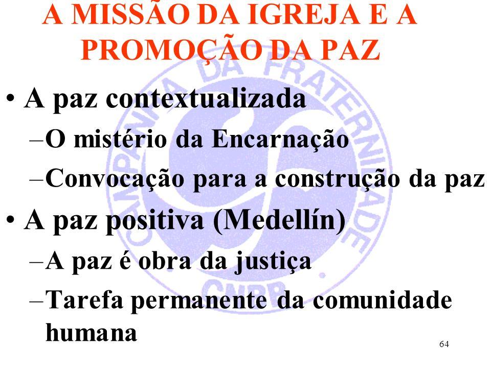 64 A MISSÃO DA IGREJA E A PROMOÇÃO DA PAZ A paz contextualizada –O mistério da Encarnação –Convocação para a construção da paz A paz positiva (Medellín) –A paz é obra da justiça –Tarefa permanente da comunidade humana