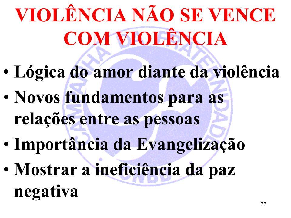 VIOLÊNCIA NÃO SE VENCE COM VIOLÊNCIA Lógica do amor diante da violência Novos fundamentos para as relações entre as pessoas Importância da Evangelização Mostrar a ineficiência da paz negativa 77
