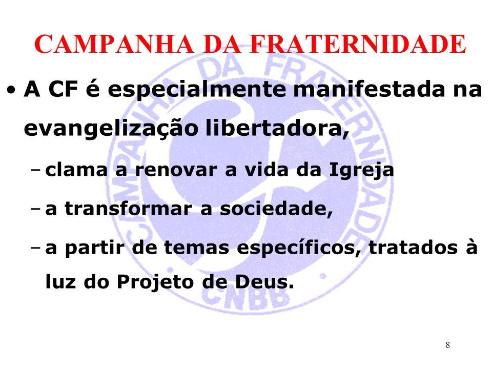 CAMPANHA DA FRATERNIDADE A CF é especialmente manifestada na evangelização libertadora, –clama a renovar a vida da Igreja –a transformar a sociedade, –a partir de temas específicos, tratados à luz do Projeto de Deus.