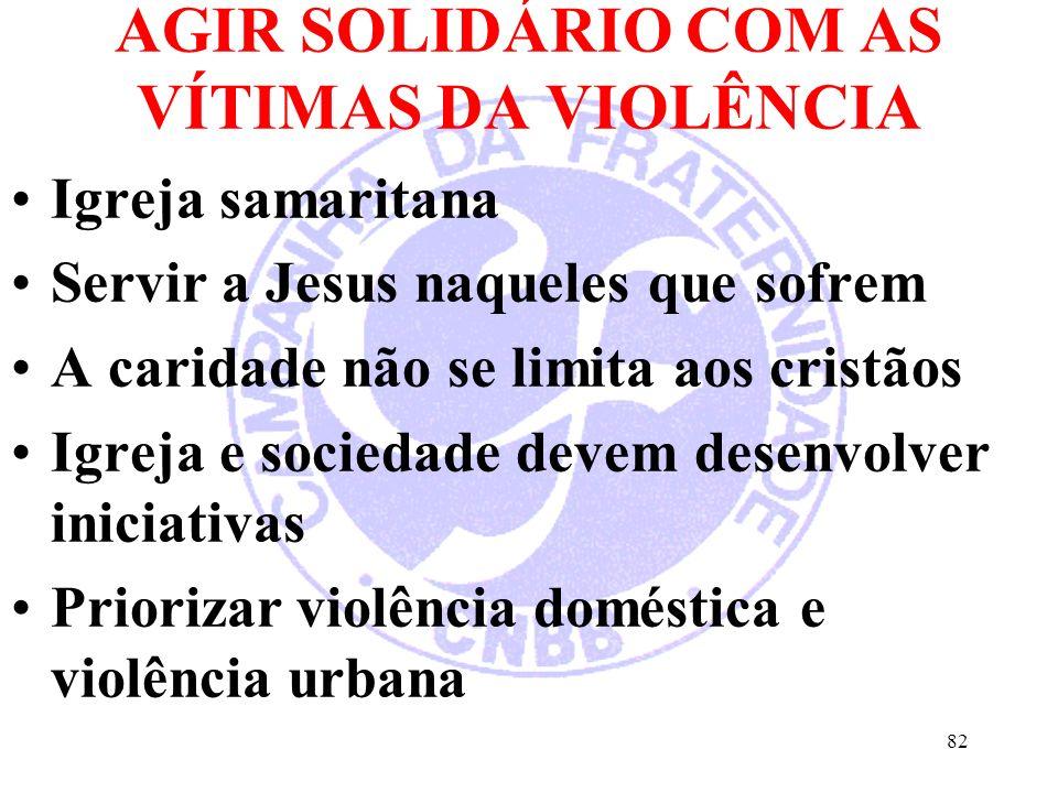 AGIR SOLIDÁRIO COM AS VÍTIMAS DA VIOLÊNCIA Igreja samaritana Servir a Jesus naqueles que sofrem A caridade não se limita aos cristãos Igreja e sociedade devem desenvolver iniciativas Priorizar violência doméstica e violência urbana 82
