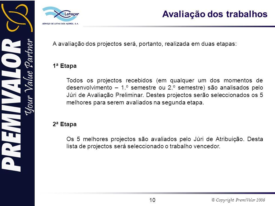 © Copyright PremiValor 2008 10 Avaliação dos trabalhos A avaliação dos projectos será, portanto, realizada em duas etapas: 1ª Etapa Todos os projectos recebidos (em qualquer um dos momentos de desenvolvimento – 1.º semestre ou 2.º semestre) são analisados pelo Júri de Avaliação Preliminar.