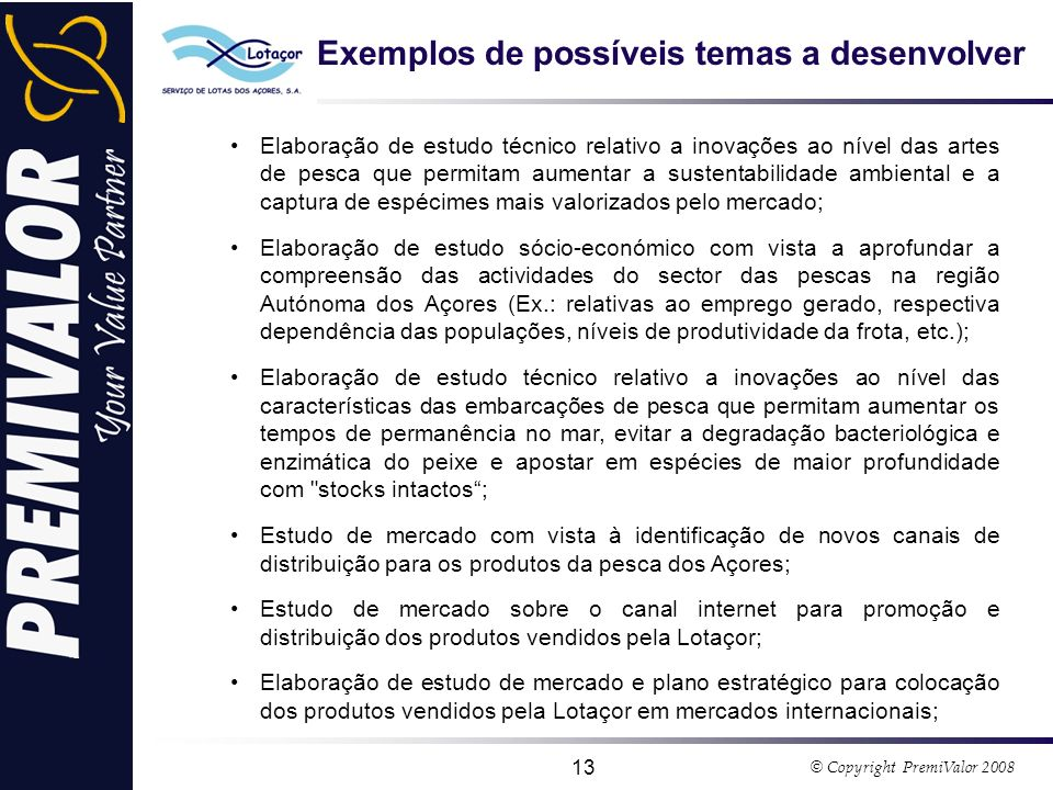 © Copyright PremiValor 2008 13 Exemplos de possíveis temas a desenvolver Elaboração de estudo técnico relativo a inovações ao nível das artes de pesca que permitam aumentar a sustentabilidade ambiental e a captura de espécimes mais valorizados pelo mercado; Elaboração de estudo sócio-económico com vista a aprofundar a compreensão das actividades do sector das pescas na região Autónoma dos Açores (Ex.: relativas ao emprego gerado, respectiva dependência das populações, níveis de produtividade da frota, etc.); Elaboração de estudo técnico relativo a inovações ao nível das características das embarcações de pesca que permitam aumentar os tempos de permanência no mar, evitar a degradação bacteriológica e enzimática do peixe e apostar em espécies de maior profundidade com stocks intactos; Estudo de mercado com vista à identificação de novos canais de distribuição para os produtos da pesca dos Açores; Estudo de mercado sobre o canal internet para promoção e distribuição dos produtos vendidos pela Lotaçor; Elaboração de estudo de mercado e plano estratégico para colocação dos produtos vendidos pela Lotaçor em mercados internacionais;