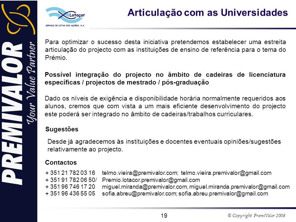 © Copyright PremiValor 2008 19 Articulação com as Universidades Para optimizar o sucesso desta iniciativa pretendemos estabelecer uma estreita articulação do projecto com as instituições de ensino de referência para o tema do Prémio.