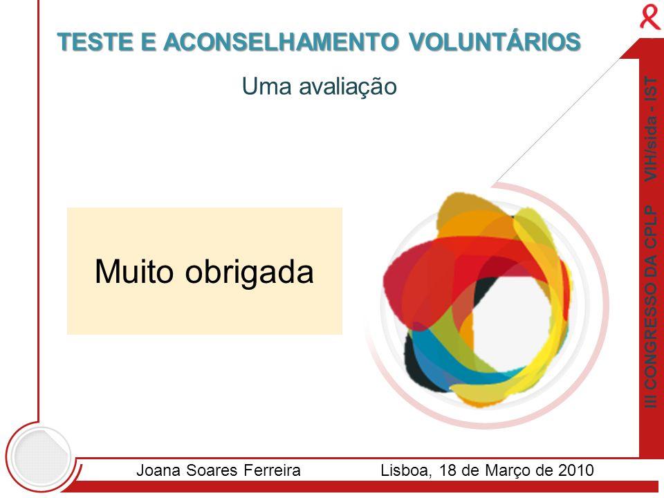 TESTE E ACONSELHAMENTO VOLUNTÁRIOS Muito obrigada Uma avaliação III CONGRESSO DA CPLP VIH/sida - IST Joana Soares FerreiraLisboa, 18 de Março de 2010