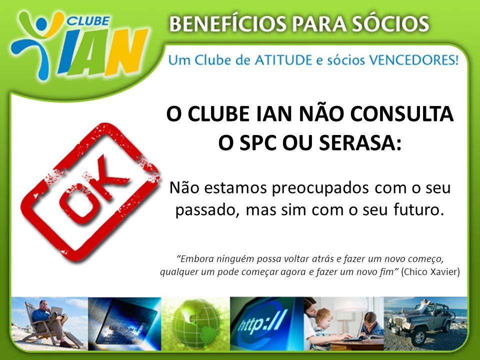 O CLUBE IAN NÃO CONSULTA O SPC OU SERASA: Não estamos preocupados com o seu passado, mas sim com o seu futuro. Embora ninguém possa voltar atrás e faz
