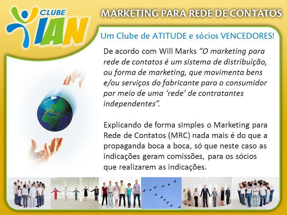 De acordo com Will Marks O marketing para rede de contatos é um sistema de distribuição, ou forma de marketing, que movimenta bens e/ou serviços do fa