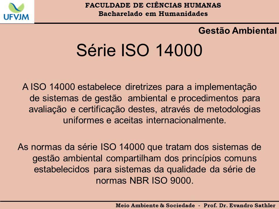 FACULDADE DE CIÊNCIAS HUMANAS Bacharelado em Humanidades Meio Ambiente & Sociedade - Prof. Dr. Evandro Sathler Gestão Ambiental Série ISO 14000 A ISO