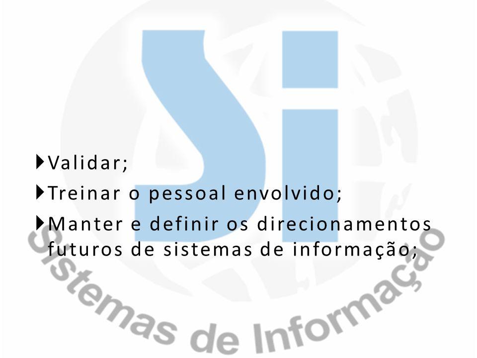Validar; Treinar o pessoal envolvido; Manter e definir os direcionamentos futuros de sistemas de informação;