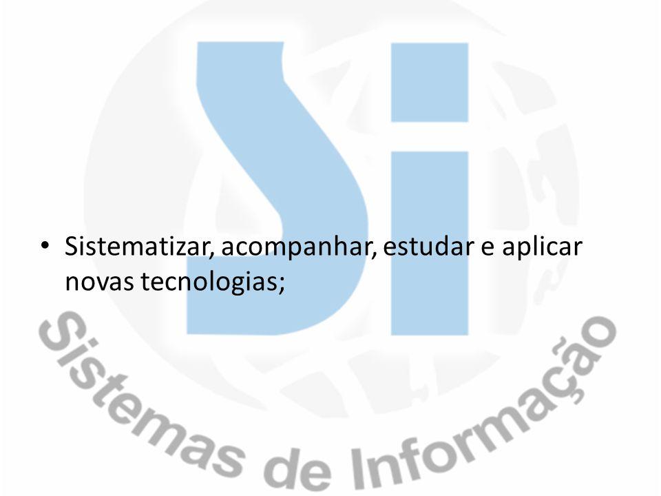 Sistematizar, acompanhar, estudar e aplicar novas tecnologias;