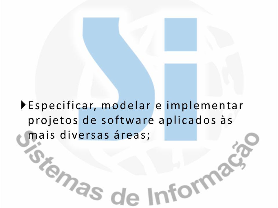 Especificar, modelar e implementar projetos de software aplicados às mais diversas áreas;