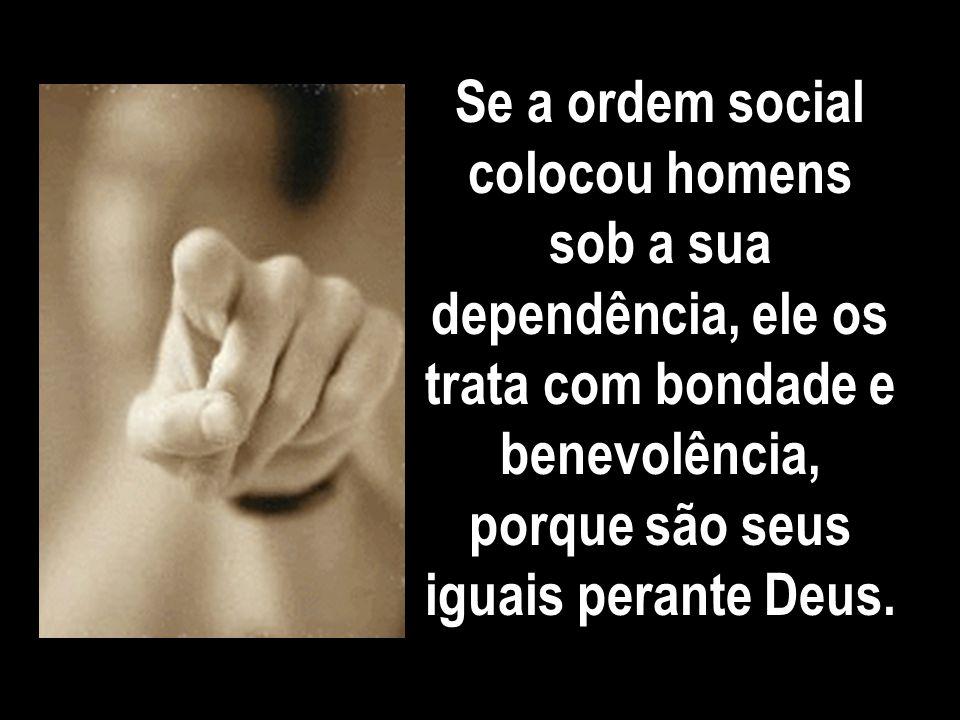 Se a ordem social colocou homens sob a sua dependência, ele os trata com bondade e benevolência, porque são seus iguais perante Deus.