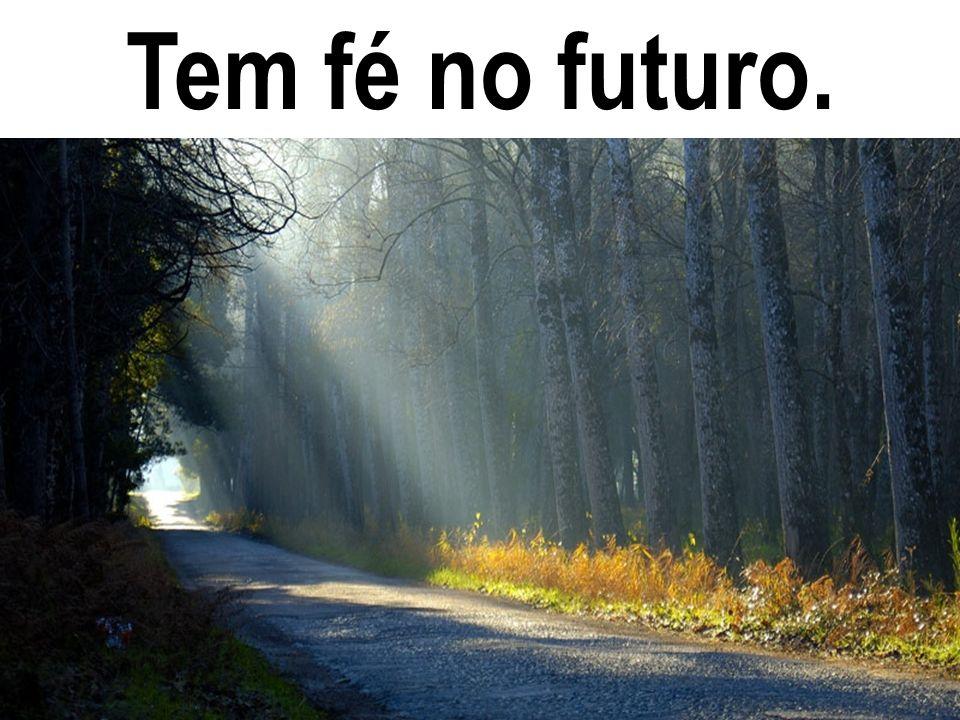 Tem fé no futuro.