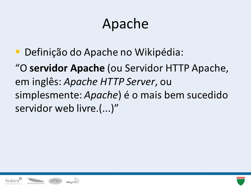 Apache Definição do Apache no Wikipédia: O servidor Apache (ou Servidor HTTP Apache, em inglês: Apache HTTP Server, ou simplesmente: Apache) é o mais