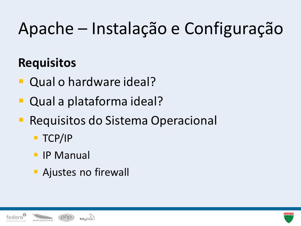 Apache – Instalação e Configuração Requisitos Qual o hardware ideal? Qual a plataforma ideal? Requisitos do Sistema Operacional TCP/IP IP Manual Ajust