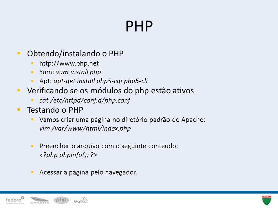 PHP Obtendo/instalando o PHP http://www.php.net Yum: yum install php Apt: apt-get install php5-cgi php5-cli Verificando se os módulos do php estão ati