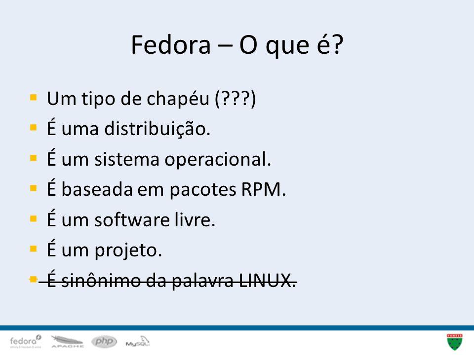 Fedora – O que é? Um tipo de chapéu (???) É uma distribuição. É um sistema operacional. É baseada em pacotes RPM. É um software livre. É um projeto. É